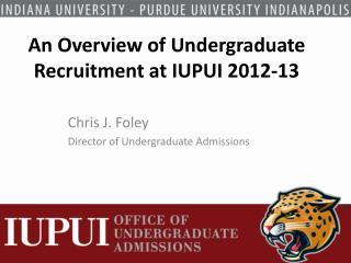 An Overview of Undergraduate Recruitment at IUPUI 2012-13