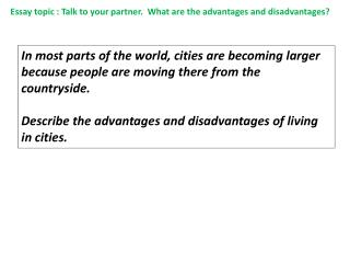 Essay topic : Talk to your partner.  What are the advantages and disadvantages?