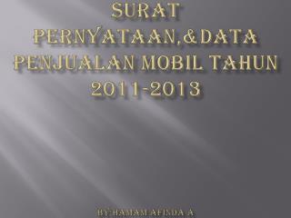 Surat pernyataan,&Data penjualan mobil tahun  2011-2013 by;hamam afinda  a