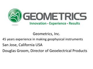 Geometrics, Inc.  45 years experience in making geophysical instruments San Jose, California USA
