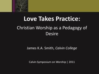 Love Takes Practice: Christian Worship as a Pedagogy of Desire James K.A. Smith,  Calvin College