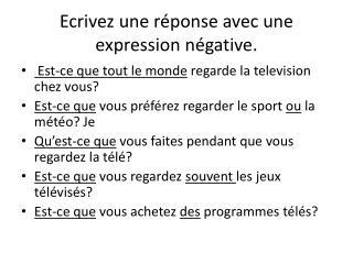 Ecrivez une réponse  avec  une  expression  négative .
