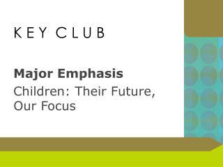 K E Y  C L U  B Major  Emphasis Children : Their Future, Our  Focus