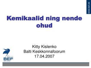 Kemikaalid ning nende ohud             Kitty Kislenko Balti Keskkonnafoorum 17.04.2007