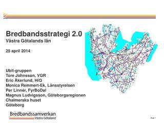 Bredbandsstrategi 2.0 Västra Götalands län 25 april 2014 Ubit -gruppen Tore Johnsson, VGR