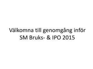 Välkomna till genomgång inför  SM Bruks- & IPO 2015