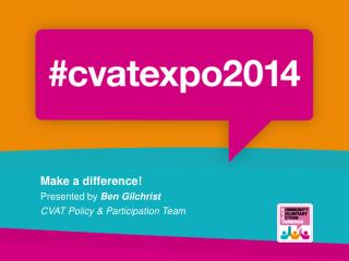 Make a difference!  Presented by  Ben Gilchrist CVAT Policy & Participation Team