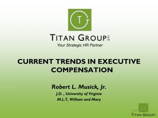 CURRENT TRENDS IN EXECUTIVE COMPENSATION Robert L. Musick, Jr. J.D. , University of Virginia