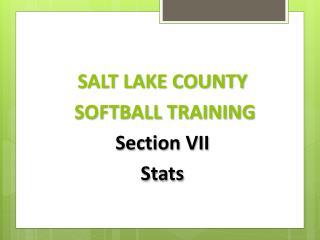 SALT LAKE COUNTY  SOFTBALL TRAINING Section  VII Stats