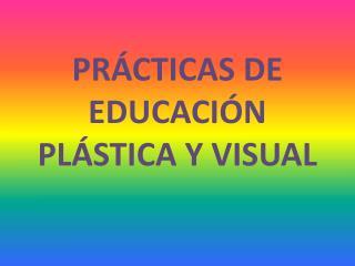 PRÁCTICAS DE EDUCACIÓN PLÁSTICA Y VISUAL