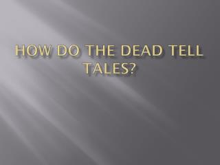 How do the Dead Tell Tales?