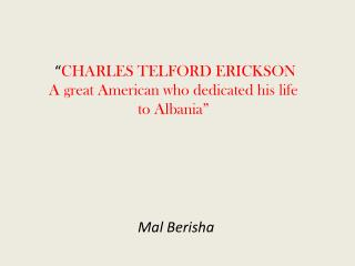 """ CHARLES TELFORD ERICKSON  A great American who dedicated his life to Albania"""