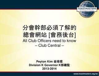 分會幹部必須了解的 總會網站  [ 會務後台 ] All Club Officers need to know – Club Central – Peyton Kim  金 培 琨