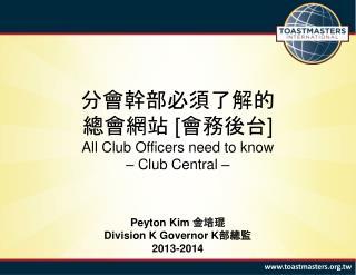 分會幹部必須了解的 總會網站  [ 會務後台 ] All Club Officers need to know – Club Central – Peyton Kim  金 培 琨