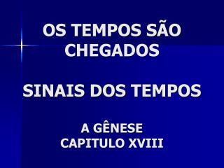 OS  TEMPOS SÃO  CHEGADOS SINAIS DOS  TEMPOS A GÊNESE CAPITULO XVIII