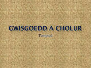 GWISGOEDD A CHOLUR