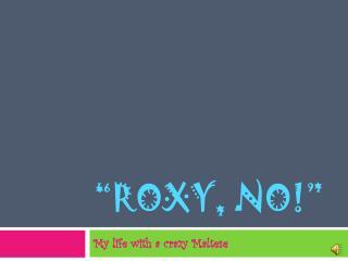 """""""Roxy, No!"""""""