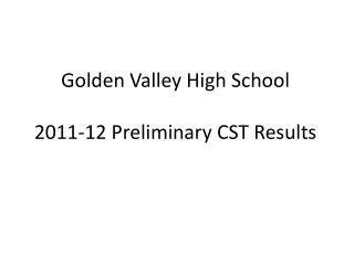 Golden Valley High School 2011-12 Preliminary CST Results
