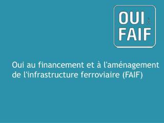 Oui  au  financement  et  à l ' aménagement de  l ' infrastructure ferroviaire  (FAIF)