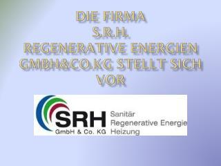 Die Firma  S.R.H.  Regenerative Energien GmbH&Co.KG stellt sich vor