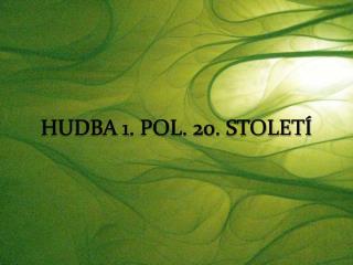 HUDBA 1. POL. 20. STOLETÍ