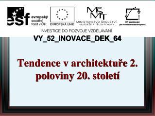 VY_52_INOVACE_DEK_64 Tendence  v  architektuře  2 . pol oviny  20. st o l etí