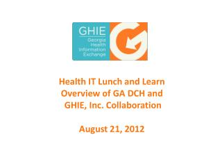 Health  IT Lunch and  Learn Overview  of GA DCH  and GHIE, Inc.  Collaboration August 21, 2012