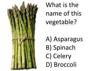 What is the name of this vegetable? A) Asparagus B) Spinach C) Celery D) Broccoli