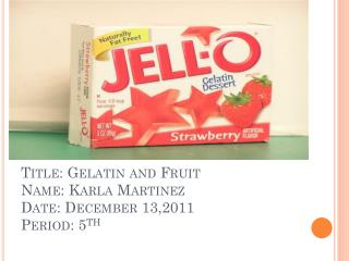 Title: Gelatin and Fruit Name: Karla Martinez Date: December 13,2011 Period: 5 th