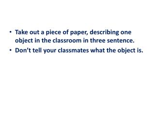Take out a piece of paper, describing one object in the classroom in three sentence.