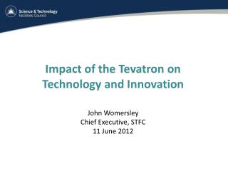 Impact of the  Tevatron  on Technology and Innovation John Womersley Chief Executive, STFC
