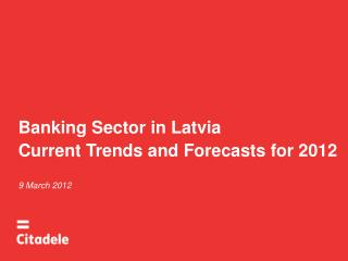 Banking Sector in Latvia Current Trends and Forecasts for 2012 9 March 2012