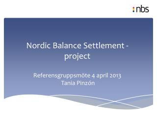 Nordic Balance Settlement - project Referensgruppsmöte  4  april 2013  Tania  Pinzón