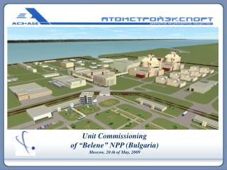"""Unit Commissioning of """" Belene """" NPP  ( Bulgaria ) Moscow,  20  th  of May,  2009"""