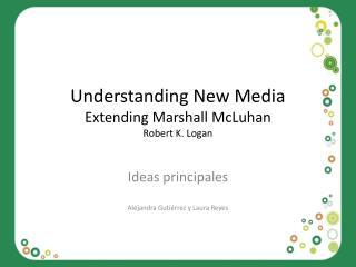 Understanding  New  Media Extending  Marshall  McLuhan Robert K. Logan