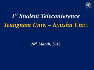 1 st  Student Teleconference Yeungnam  Univ. – Kyushu Univ. 26 th  March, 2012