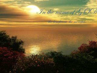 In the name of GOD the beneficent, the merciful