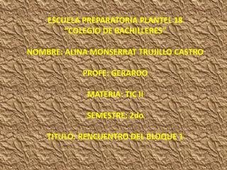 "ESCUELA PREPARATORIA PLANTEL 18  ""COLEGIO DE BACHILLERES"" NOMBRE: ALINA MONSERRAT TRUJILLO CASTRO"