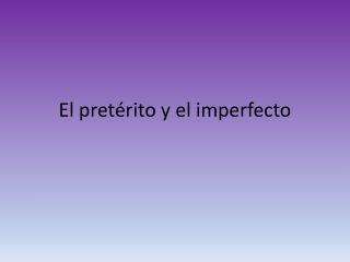 El  p retérito  y el  imperfecto