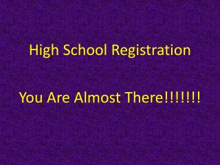 High School Registration You Are Almost There!!!!!!!