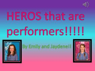 HEROS that are performers!!!!!