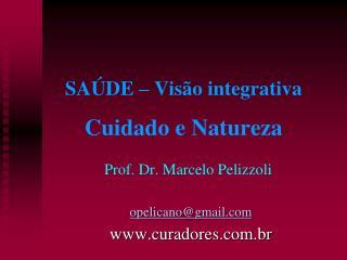 SAÚDE  – Visão integrativa  Cuidado e Natureza Prof. Dr. Marcelo  Pelizzoli