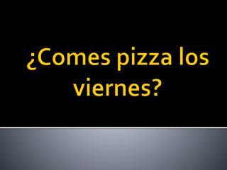 ¿Comes pizza los viernes?