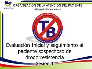 Evaluación Inicial y seguimiento al paciente sospechoso de drogorresistencia Sesión  4