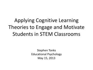 Applying Cognitive Learning Theories to Engage and Motivate Students in STEM Classrooms