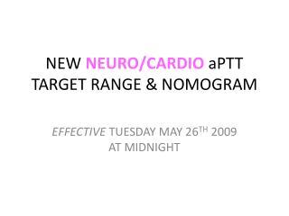 NEW  NEURO/CARDIO  aPTT TARGET RANGE & NOMOGRAM