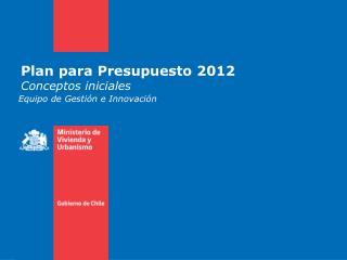 Plan para Presupuesto 2012 Conceptos iniciales