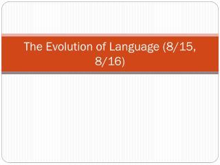 The Evolution of Language (8/15, 8/16)