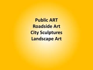 Public  ART Roadside Art City Sculptures Landscape Art