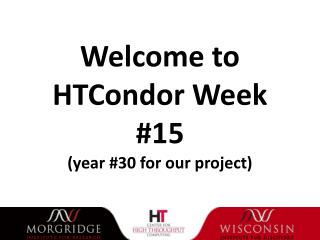 Welcome to HTCondor  Week  #15 (year  #30  for our project)